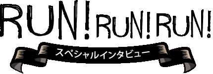 RUN! RUN! RUN! スペシャルインタビュー